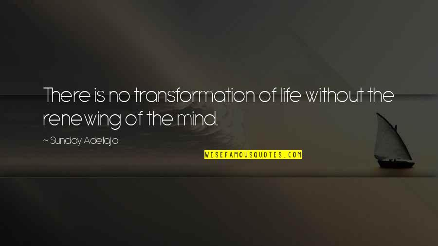 Renewing The Mind Quotes By Sunday Adelaja: There is no transformation of life without the