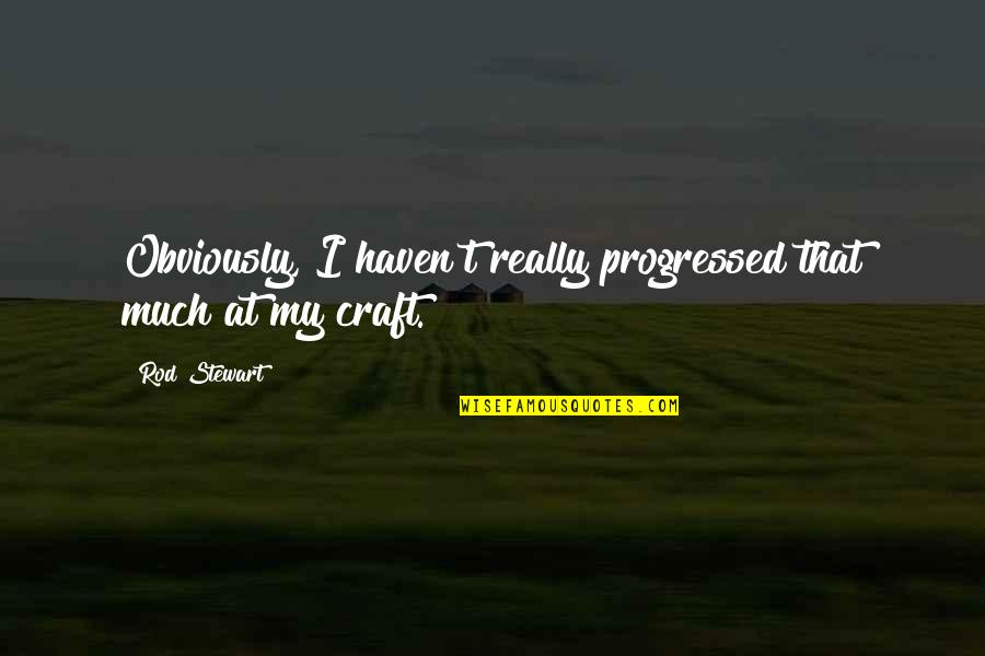 Renickname Quotes By Rod Stewart: Obviously, I haven't really progressed that much at
