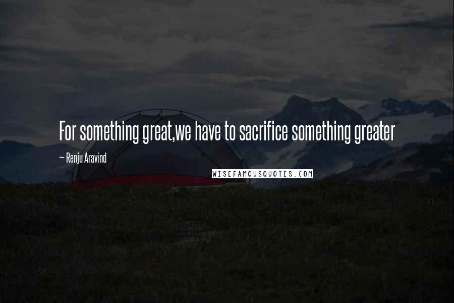 Renju Aravind quotes: For something great,we have to sacrifice something greater