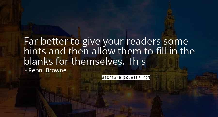 Renni Browne quotes: Far better to give your readers some hints and then allow them to fill in the blanks for themselves. This