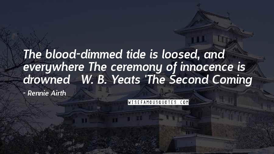 Rennie Airth quotes: The blood-dimmed tide is loosed, and everywhere The ceremony of innocence is drowned W. B. Yeats 'The Second Coming
