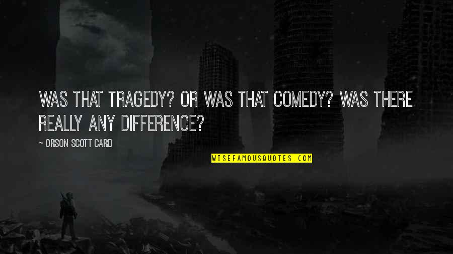 Renounceth Quotes By Orson Scott Card: Was that tragedy? Or was that comedy? Was