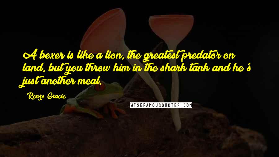 Renzo Gracie quotes: A boxer is like a lion, the greatest predator on land, but you throw him in the shark tank and he's just another meal.