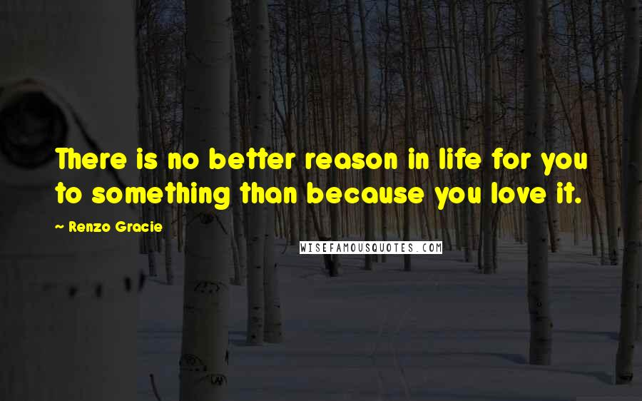 Renzo Gracie quotes: There is no better reason in life for you to something than because you love it.