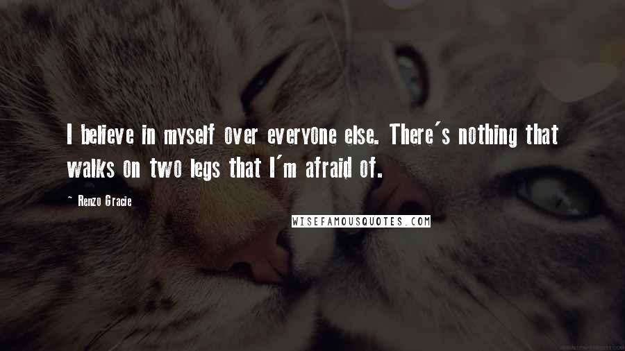 Renzo Gracie quotes: I believe in myself over everyone else. There's nothing that walks on two legs that I'm afraid of.