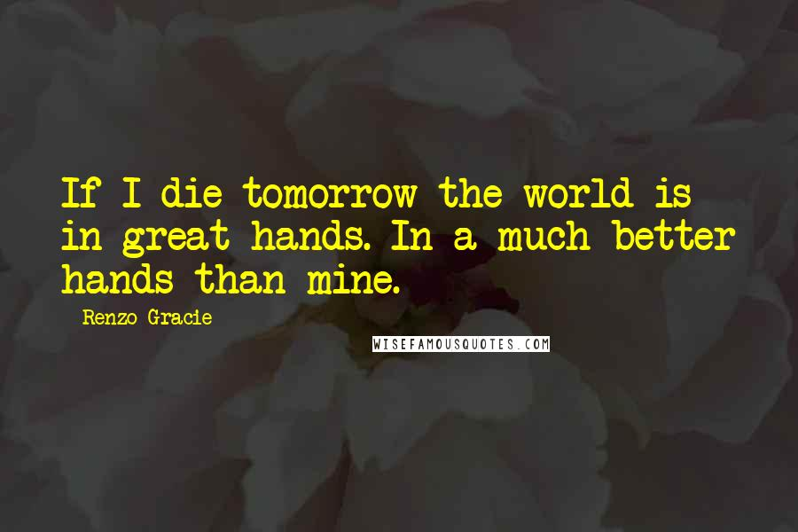 Renzo Gracie quotes: If I die tomorrow the world is in great hands. In a much better hands than mine.