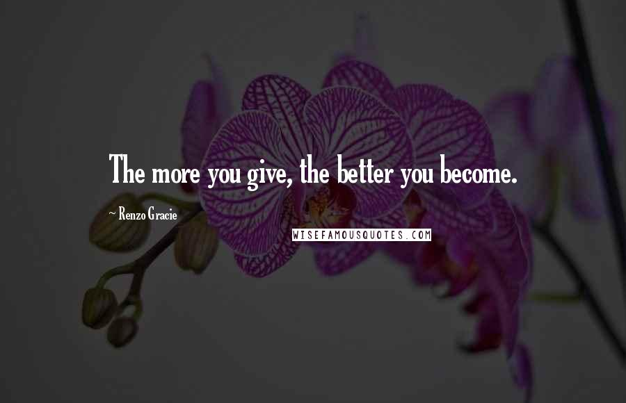 Renzo Gracie quotes: The more you give, the better you become.