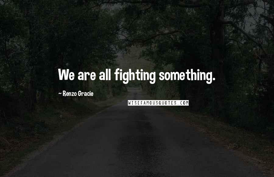 Renzo Gracie quotes: We are all fighting something.