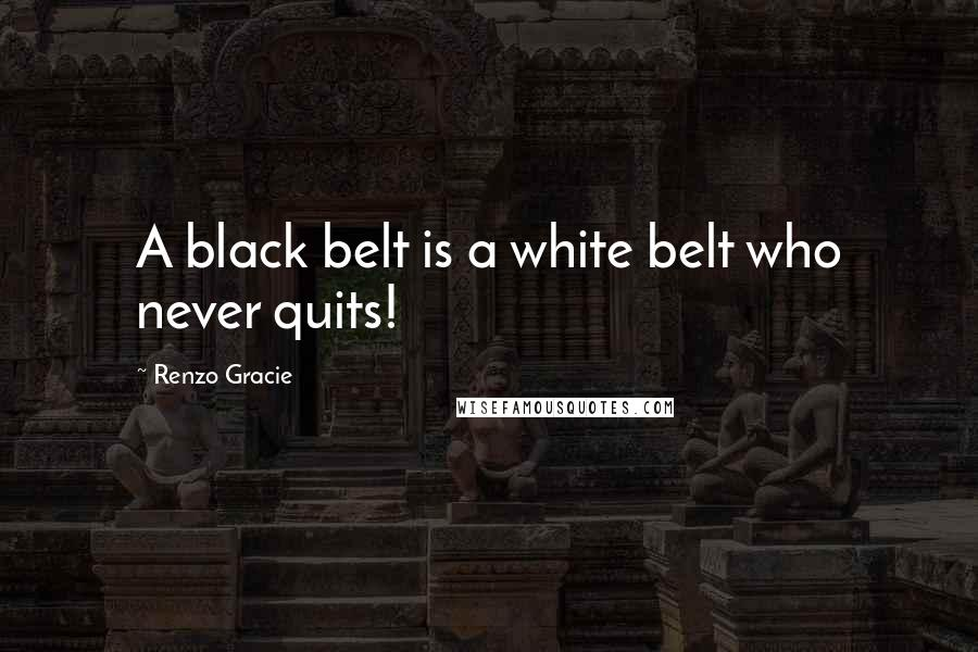 Renzo Gracie quotes: A black belt is a white belt who never quits!
