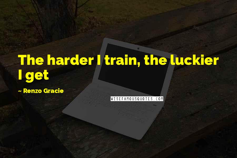 Renzo Gracie quotes: The harder I train, the luckier I get