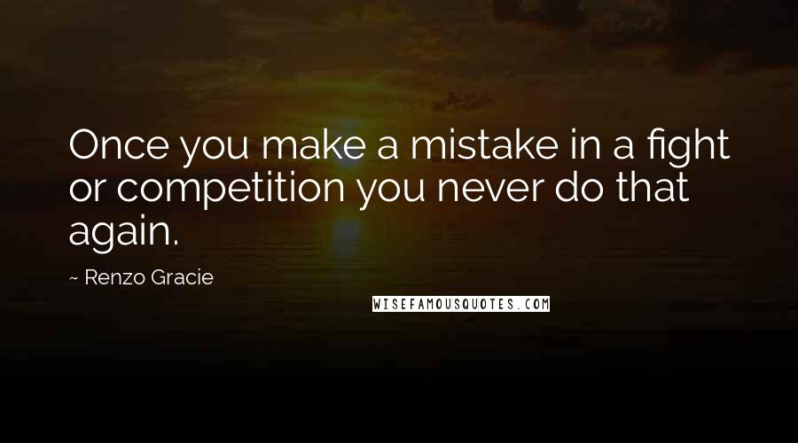 Renzo Gracie quotes: Once you make a mistake in a fight or competition you never do that again.