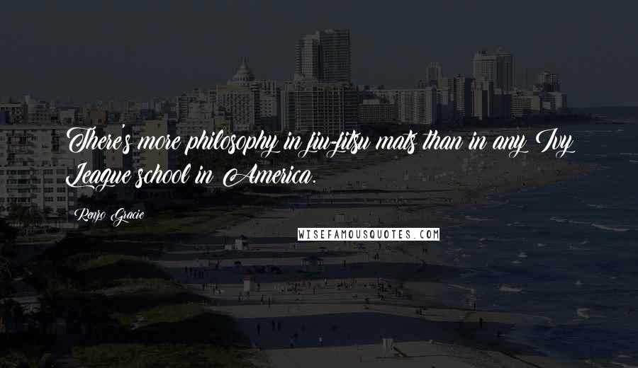 Renzo Gracie quotes: There's more philosophy in jiu-jitsu mats than in any Ivy League school in America.