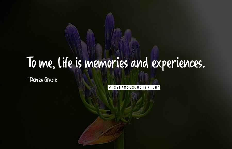 Renzo Gracie quotes: To me, life is memories and experiences.