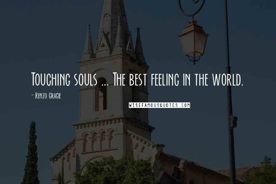 Renzo Gracie quotes: Touching souls ... The best feeling in the world.