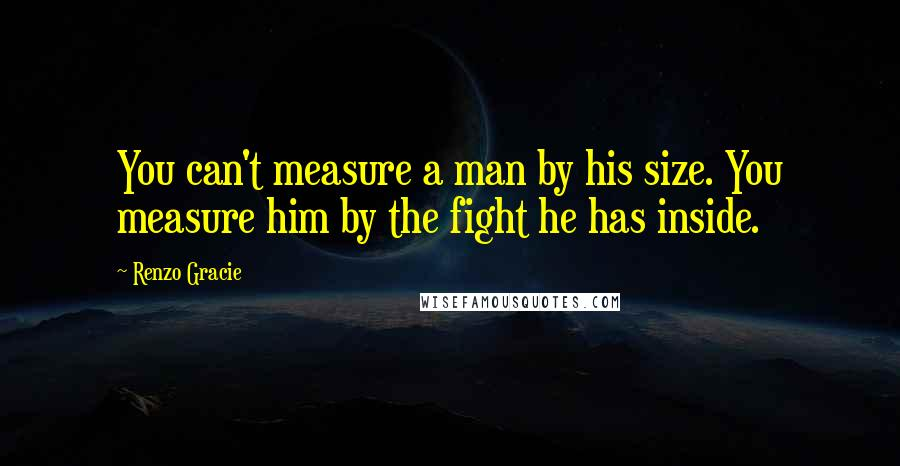 Renzo Gracie quotes: You can't measure a man by his size. You measure him by the fight he has inside.