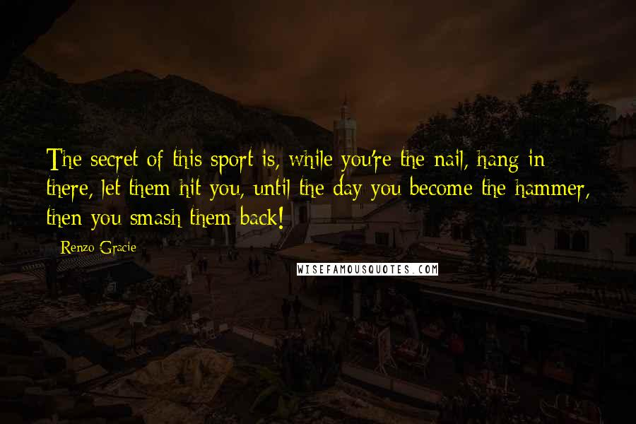 Renzo Gracie quotes: The secret of this sport is, while you're the nail, hang in there, let them hit you, until the day you become the hammer, then you smash them back!