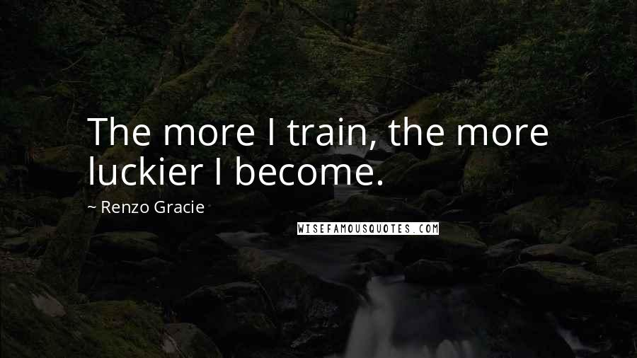 Renzo Gracie quotes: The more I train, the more luckier I become.