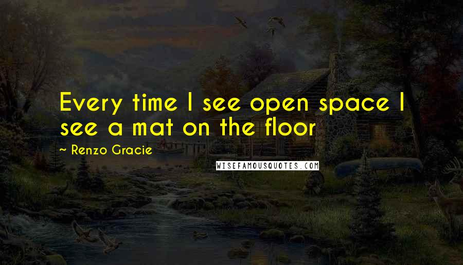 Renzo Gracie quotes: Every time I see open space I see a mat on the floor