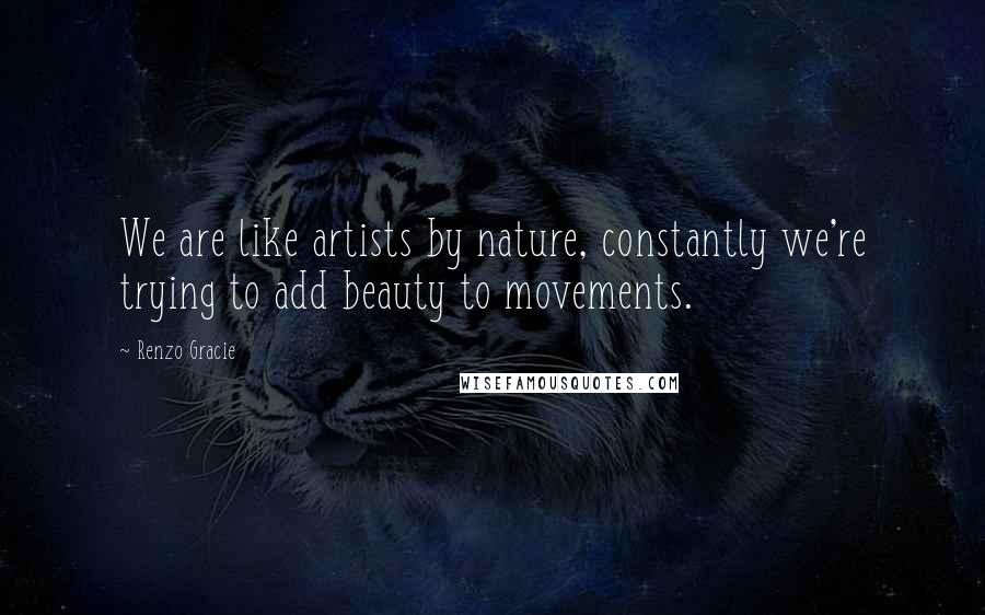 Renzo Gracie quotes: We are like artists by nature, constantly we're trying to add beauty to movements.