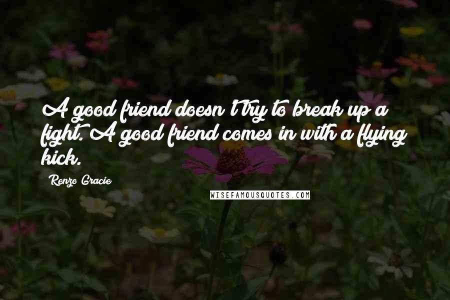 Renzo Gracie quotes: A good friend doesn't try to break up a fight. A good friend comes in with a flying kick.
