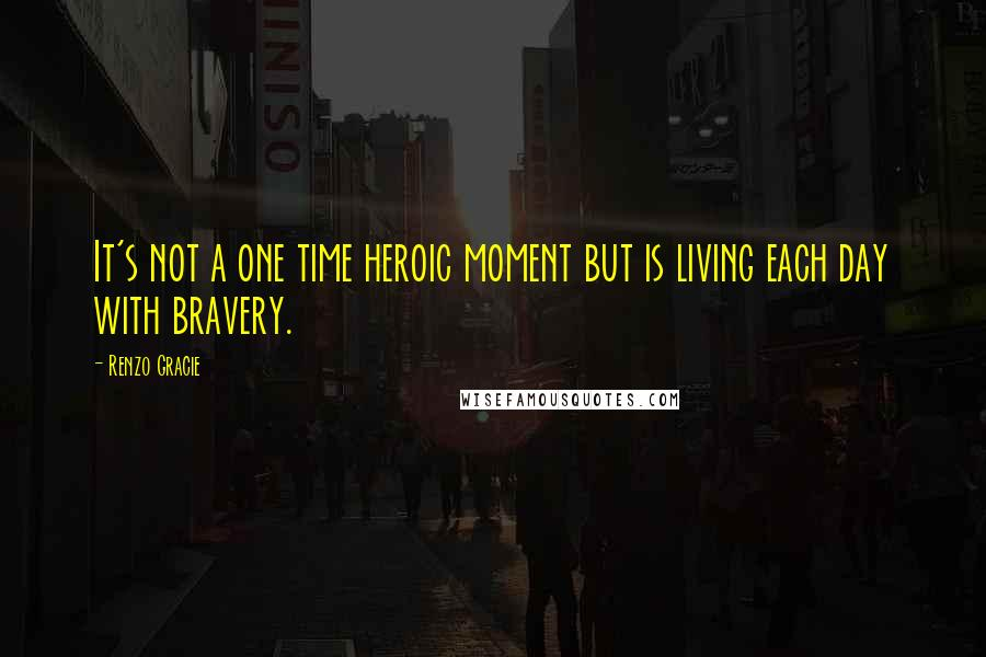 Renzo Gracie quotes: It's not a one time heroic moment but is living each day with bravery.