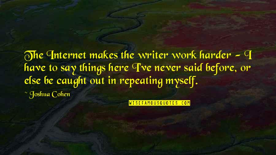 Repeating Things Quotes By Joshua Cohen: The Internet makes the writer work harder -
