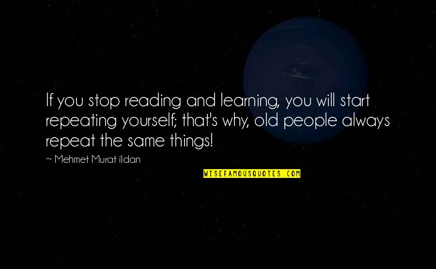 Repeating Things Quotes By Mehmet Murat Ildan: If you stop reading and learning, you will