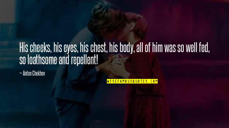 Repellent Quotes By Anton Chekhov: His cheeks, his eyes, his chest, his body,