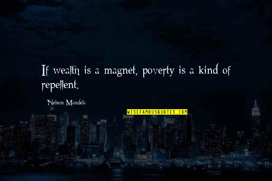 Repellent Quotes By Nelson Mandela: If wealth is a magnet, poverty is a