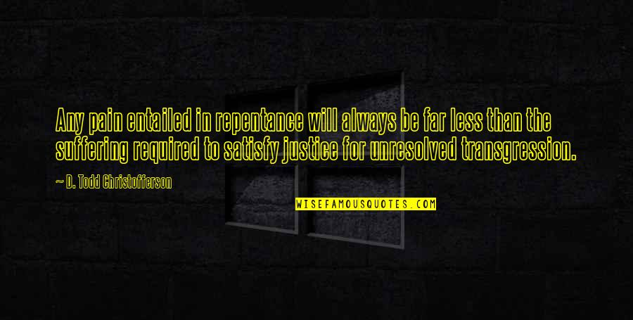 Repentance Quotes By D. Todd Christofferson: Any pain entailed in repentance will always be