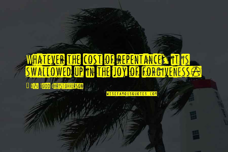 Repentance Quotes By D. Todd Christofferson: Whatever the cost of repentance, it is swallowed