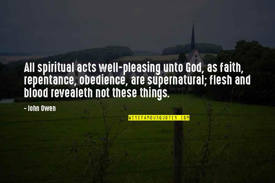Repentance Quotes By John Owen: All spiritual acts well-pleasing unto God, as faith,