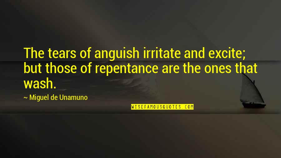 Repentance Quotes By Miguel De Unamuno: The tears of anguish irritate and excite; but