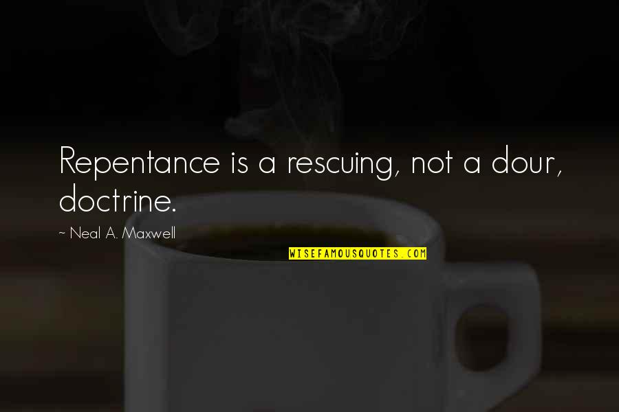 Repentance Quotes By Neal A. Maxwell: Repentance is a rescuing, not a dour, doctrine.