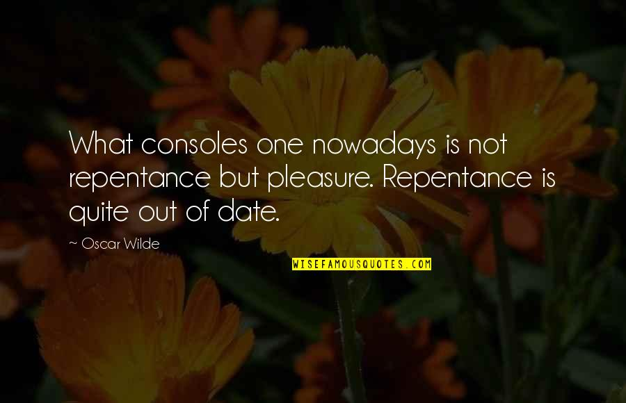 Repentance Quotes By Oscar Wilde: What consoles one nowadays is not repentance but