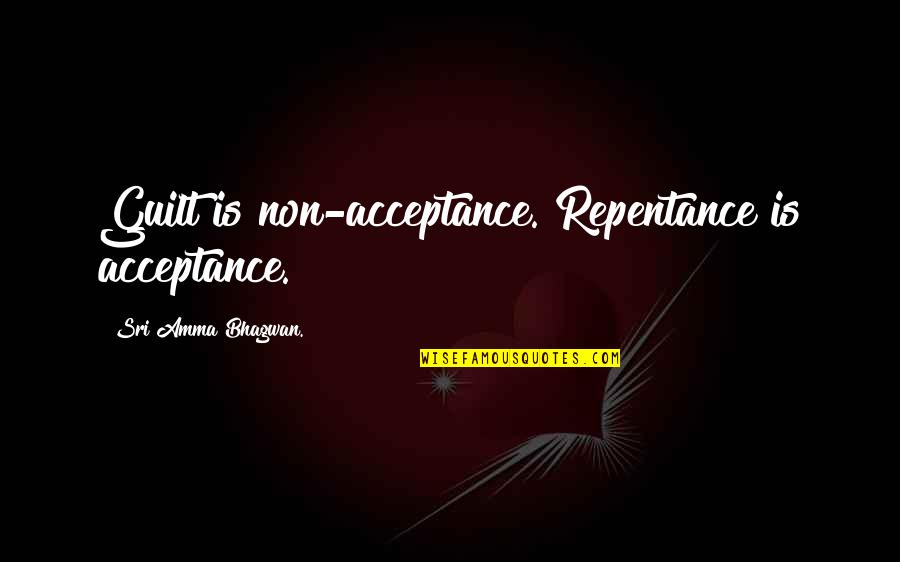 Repentance Quotes By Sri Amma Bhagwan.: Guilt is non-acceptance. Repentance is acceptance.