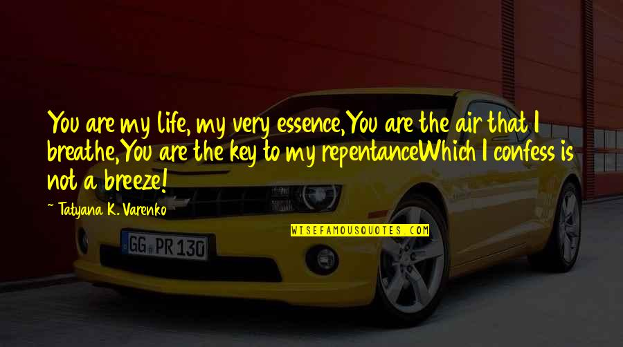 Repentance Quotes By Tatyana K. Varenko: You are my life, my very essence,You are