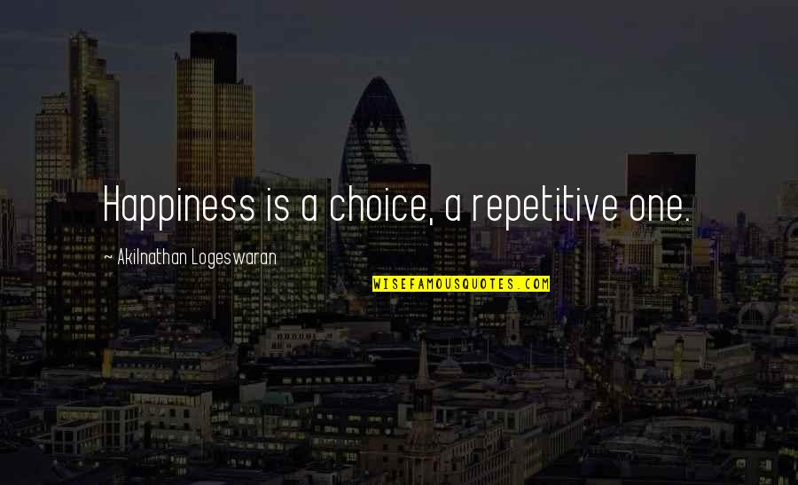 Repetitive Quotes By Akilnathan Logeswaran: Happiness is a choice, a repetitive one.