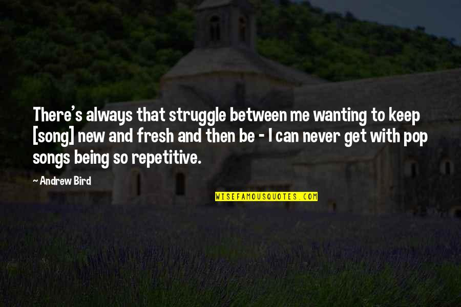 Repetitive Quotes By Andrew Bird: There's always that struggle between me wanting to