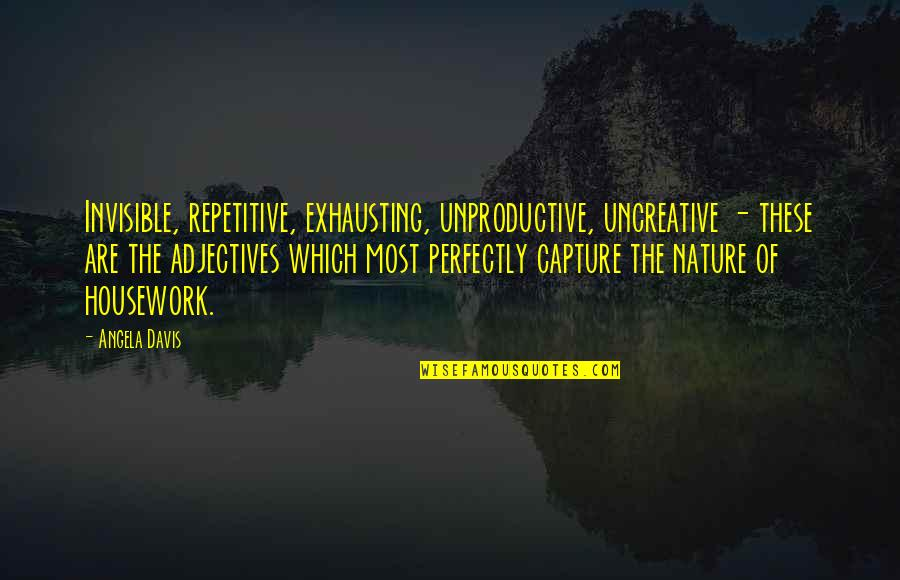 Repetitive Quotes By Angela Davis: Invisible, repetitive, exhausting, unproductive, uncreative - these are