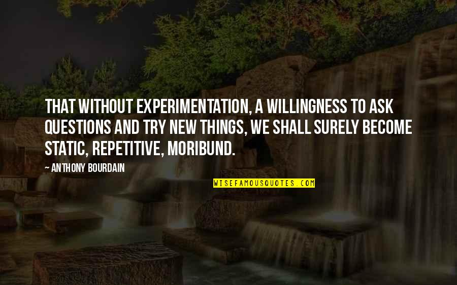 Repetitive Quotes By Anthony Bourdain: That without experimentation, a willingness to ask questions