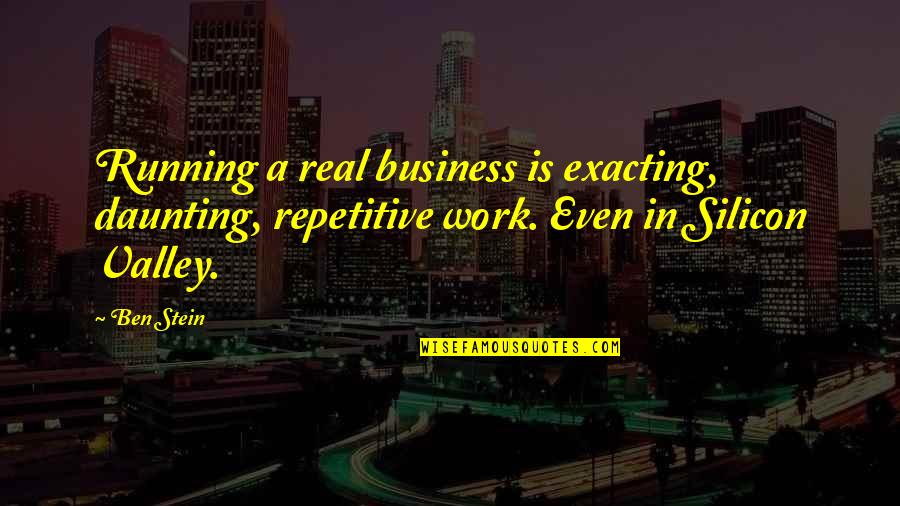 Repetitive Quotes By Ben Stein: Running a real business is exacting, daunting, repetitive