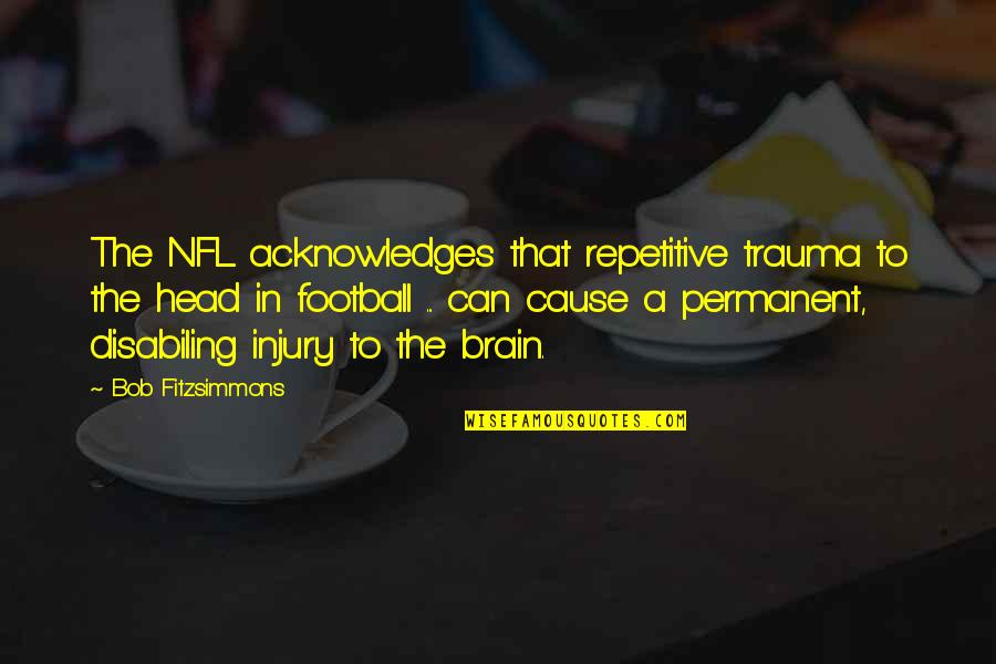 Repetitive Quotes By Bob Fitzsimmons: The NFL acknowledges that repetitive trauma to the
