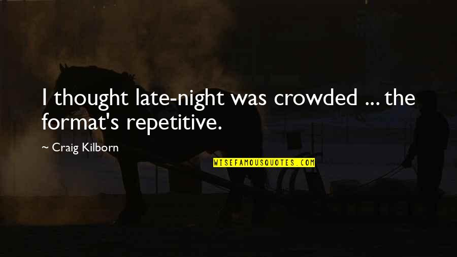 Repetitive Quotes By Craig Kilborn: I thought late-night was crowded ... the format's