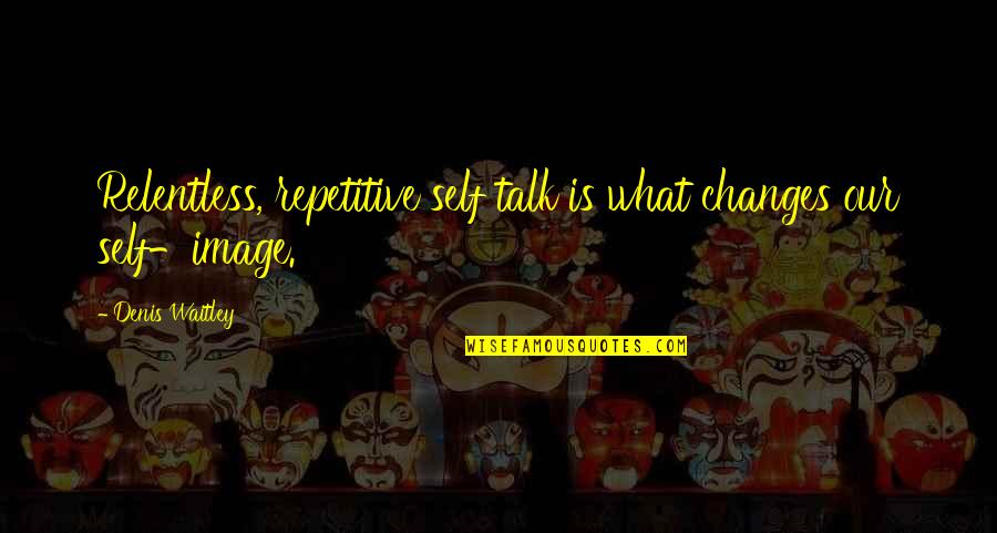 Repetitive Quotes By Denis Waitley: Relentless, repetitive self talk is what changes our