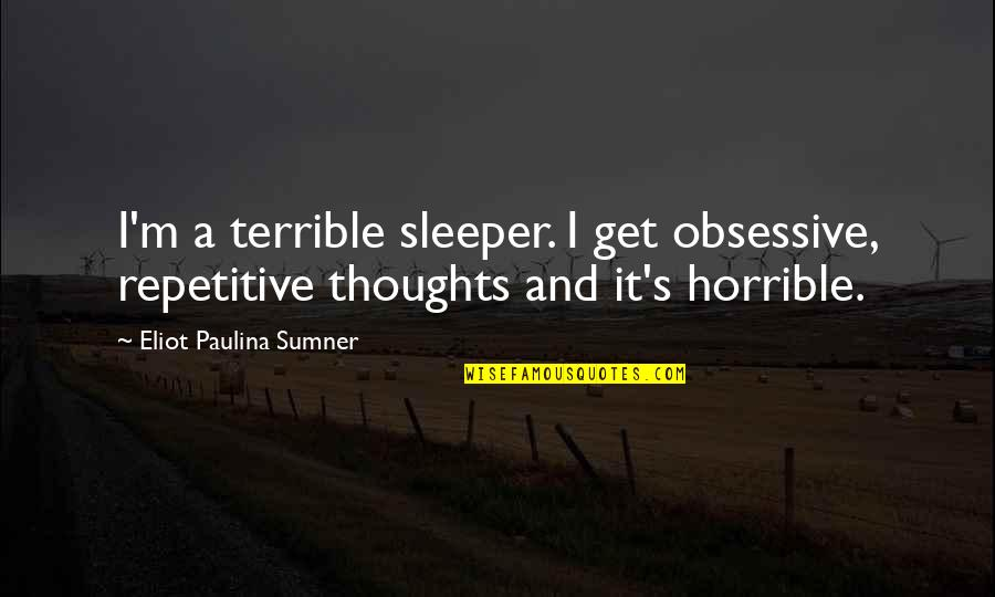Repetitive Quotes By Eliot Paulina Sumner: I'm a terrible sleeper. I get obsessive, repetitive