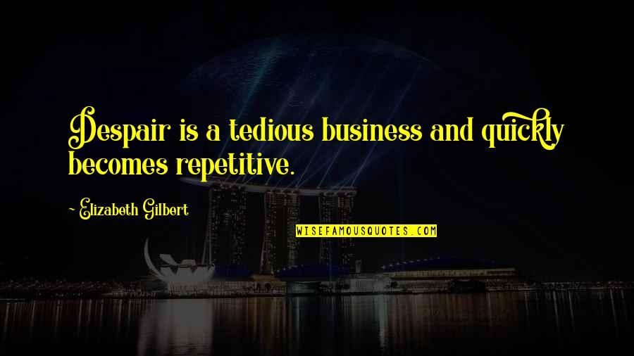 Repetitive Quotes By Elizabeth Gilbert: Despair is a tedious business and quickly becomes