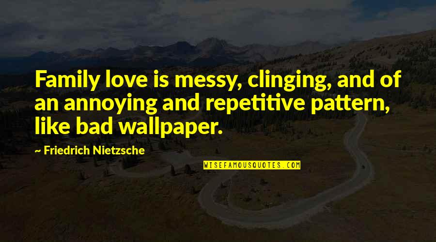 Repetitive Quotes By Friedrich Nietzsche: Family love is messy, clinging, and of an