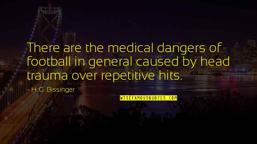 Repetitive Quotes By H. G. Bissinger: There are the medical dangers of football in