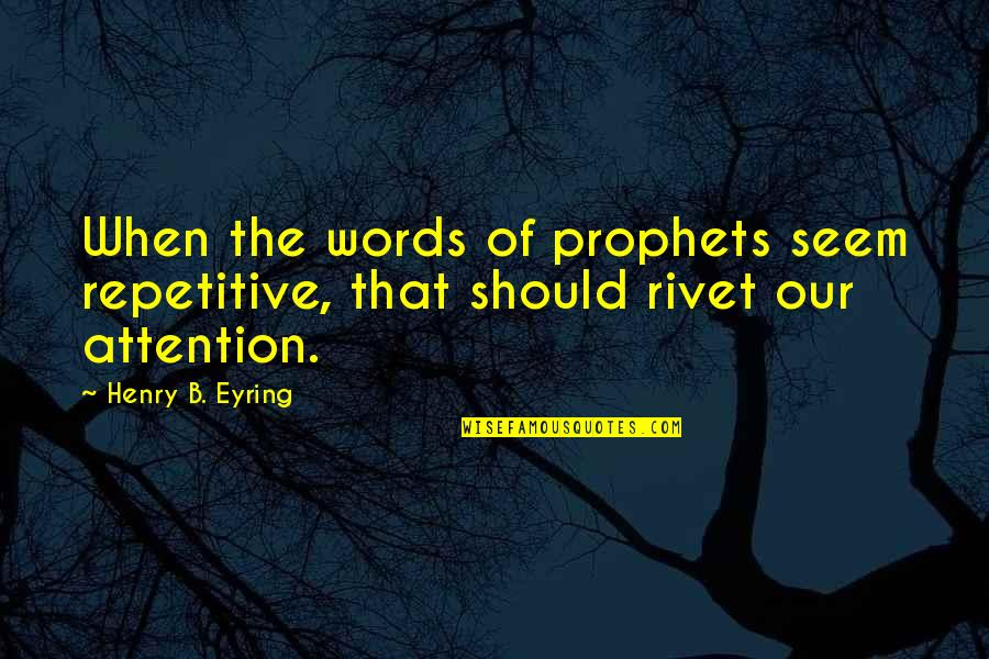 Repetitive Quotes By Henry B. Eyring: When the words of prophets seem repetitive, that